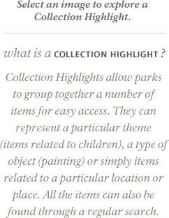 Collection Highlights allow parks to group together a number of items for easy access. They can represent a particular theme (items related to children), a type of object (painting) or simply items related to a particular location or place. All the items can also be found through a regular search.
